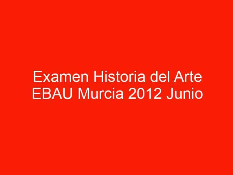 examen historia del arte ebau murcia 2012 junio 4455