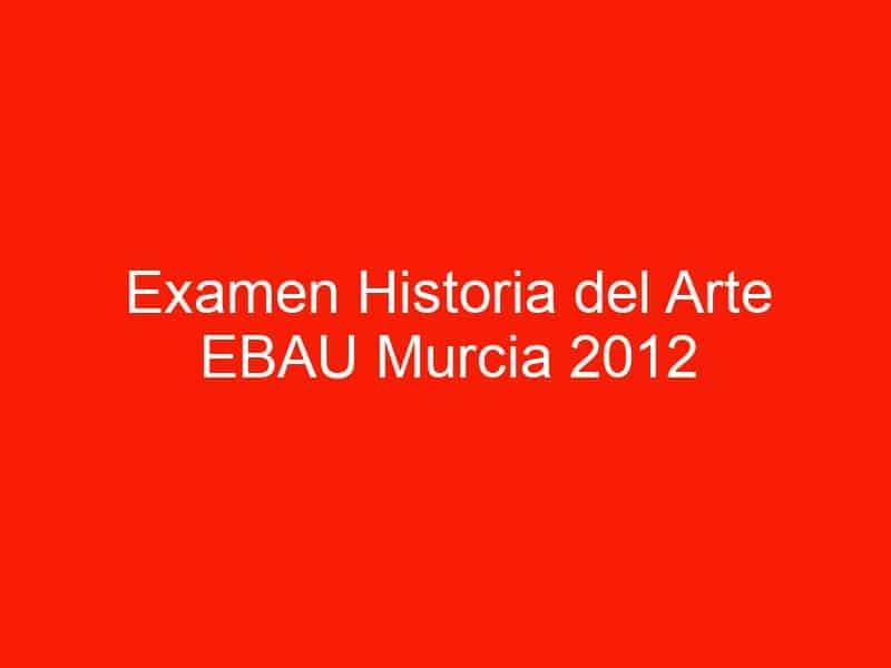 examen historia del arte ebau murcia 2012 septiembre 4493