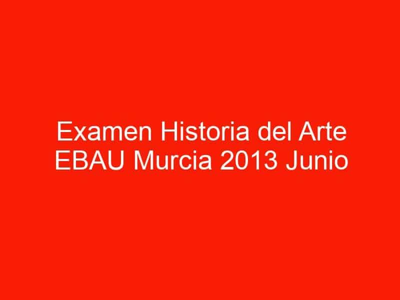 examen historia del arte ebau murcia 2013 junio 4457