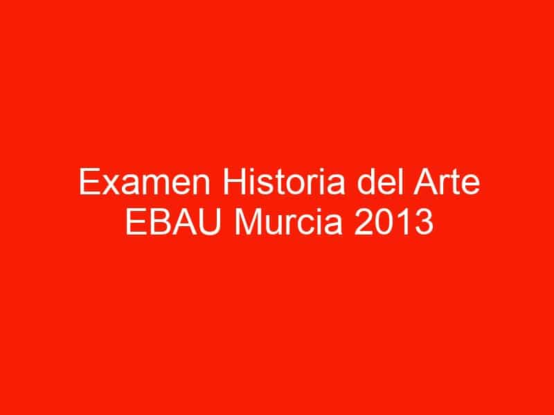 examen historia del arte ebau murcia 2013 septiembre 4495