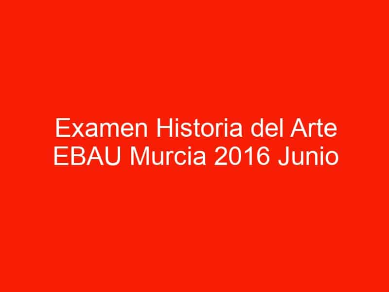 examen historia del arte ebau murcia 2016 junio 4463