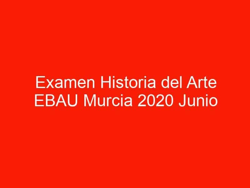 examen historia del arte ebau murcia 2020 junio 4471