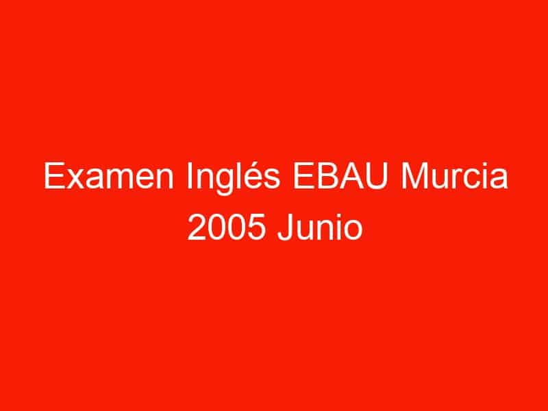 examen ingles ebau murcia 2005 junio 3681