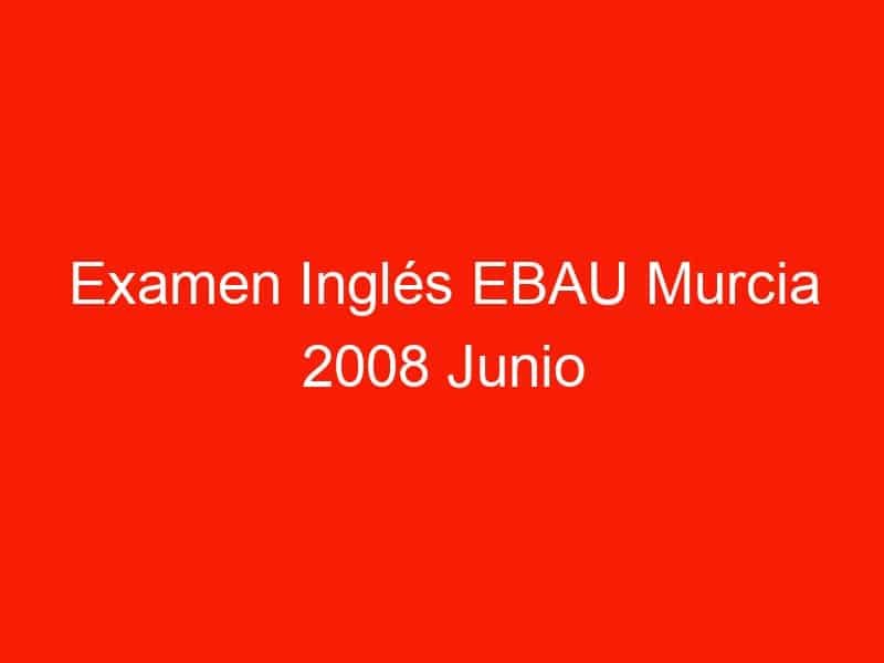 examen ingles ebau murcia 2008 junio 3687