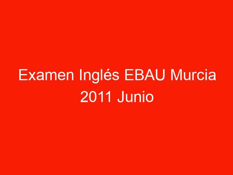 examen ingles ebau murcia 2011 junio 3693