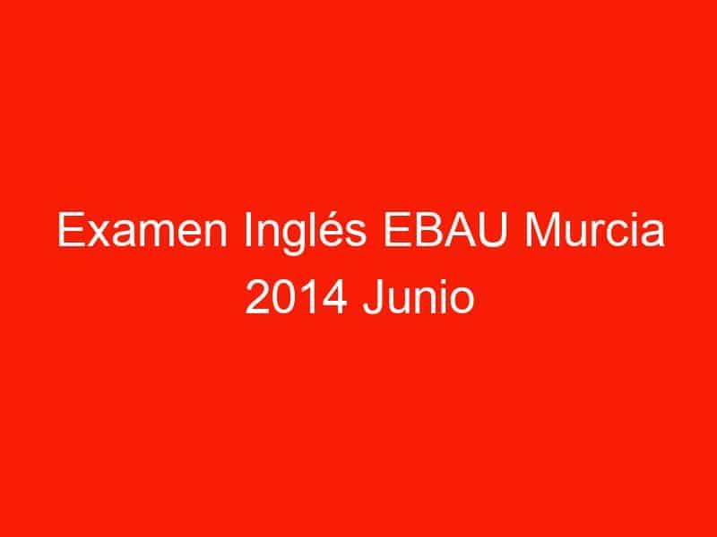 examen ingles ebau murcia 2014 junio 3699