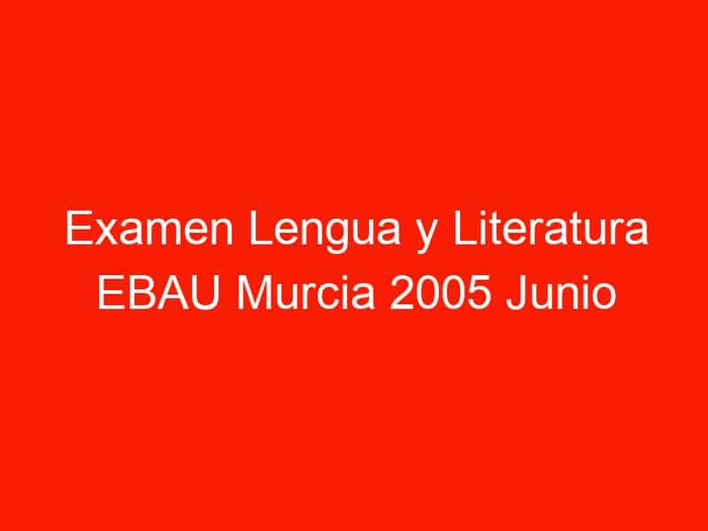 examen lengua y literatura ebau murcia 2005 junio 4289