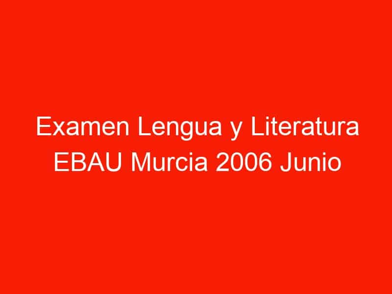 examen lengua y literatura ebau murcia 2006 junio 4291
