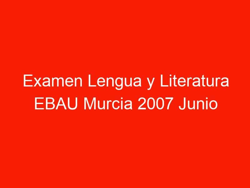 examen lengua y literatura ebau murcia 2007 junio 4293