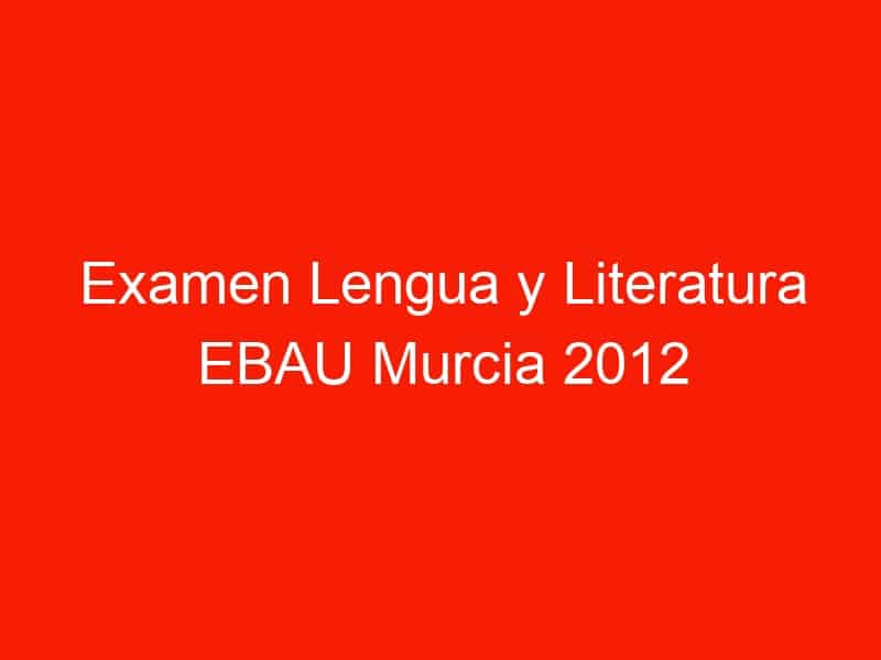 examen lengua y literatura ebau murcia 2012 septiembre 4341