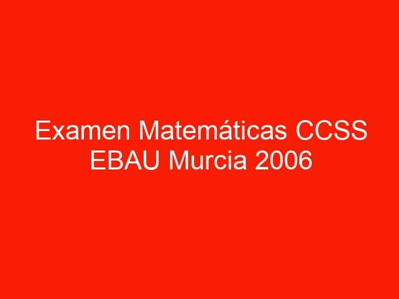 examen matematicas ccss ebau murcia 2006 septiembre 3645