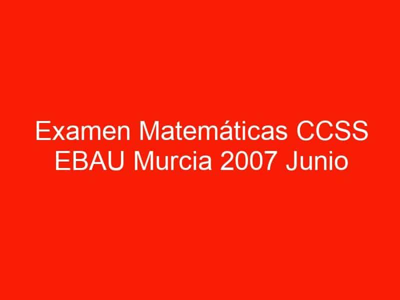 examen matematicas ccss ebau murcia 2007 junio 3609