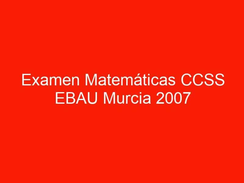 examen matematicas ccss ebau murcia 2007 septiembre 3647