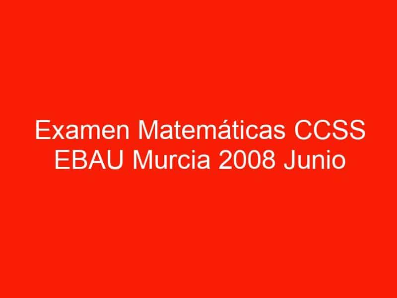 examen matematicas ccss ebau murcia 2008 junio 3611