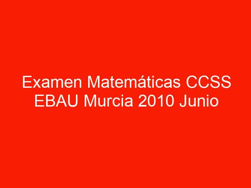 examen matematicas ccss ebau murcia 2010 junio 3615