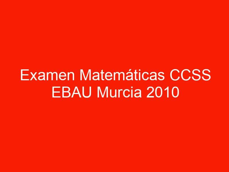 examen matematicas ccss ebau murcia 2010 septiembre 3653