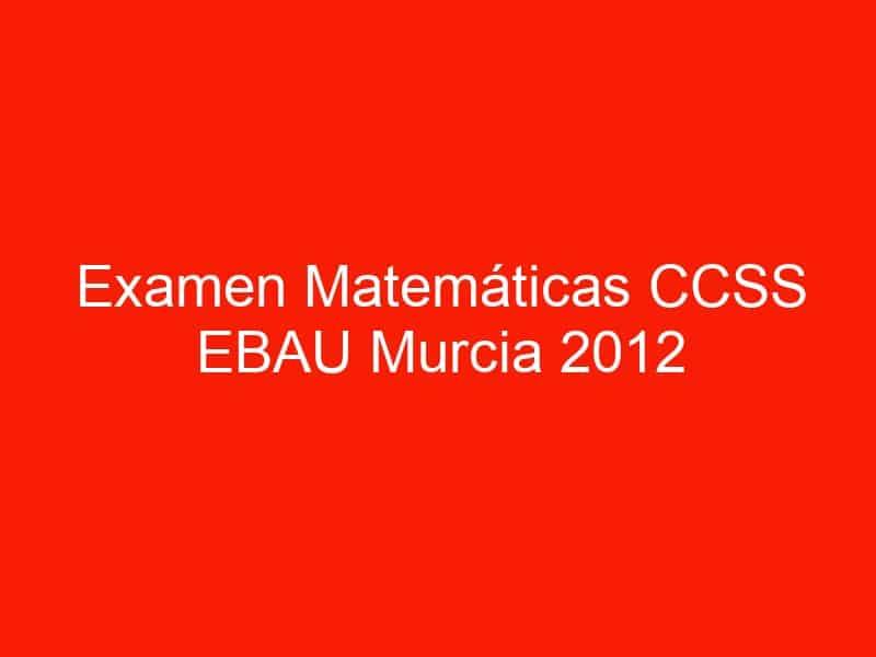 examen matematicas ccss ebau murcia 2012 septiembre 3657