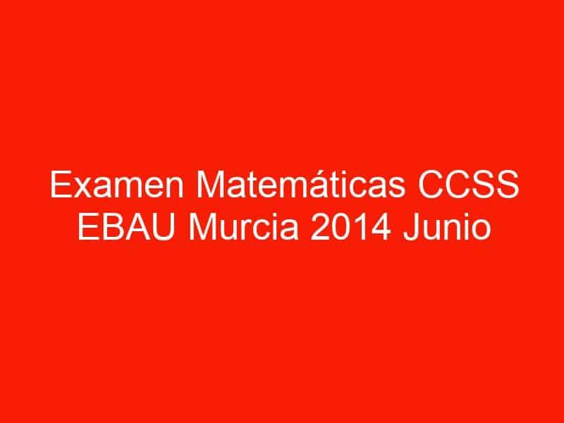 examen matematicas ccss ebau murcia 2014 junio 3623