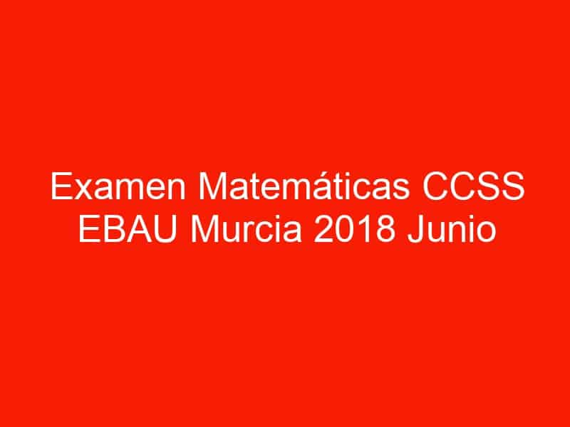 examen matematicas ccss ebau murcia 2018 junio 3631