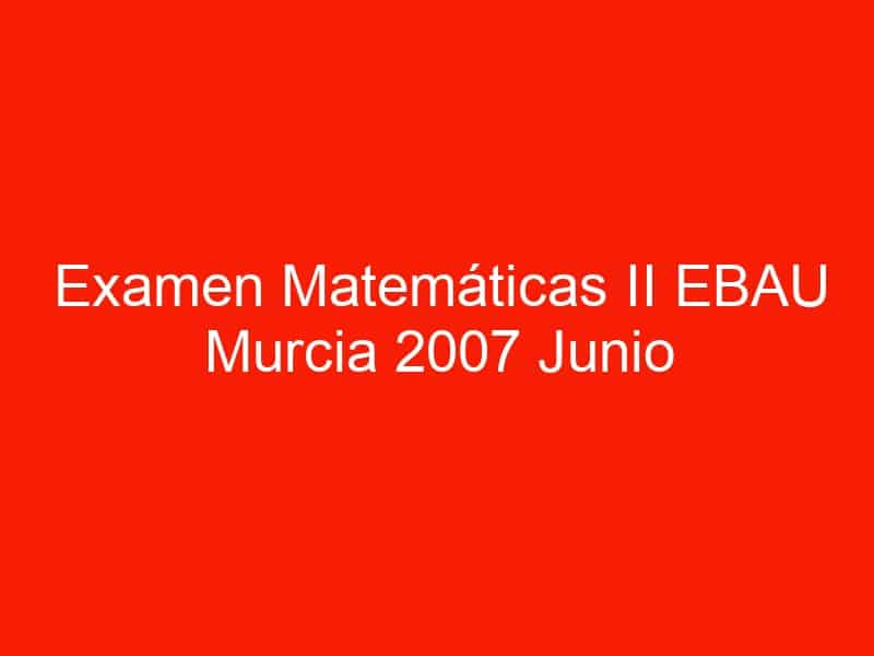 examen matematicas ii ebau murcia 2007 junio 3533