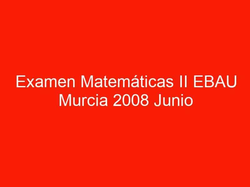 examen matematicas ii ebau murcia 2008 junio 3535
