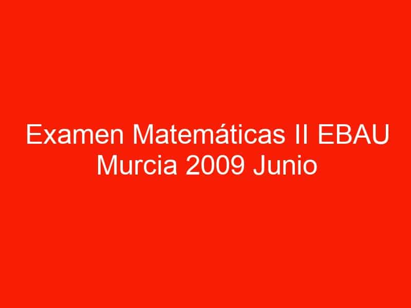 examen matematicas ii ebau murcia 2009 junio 3537
