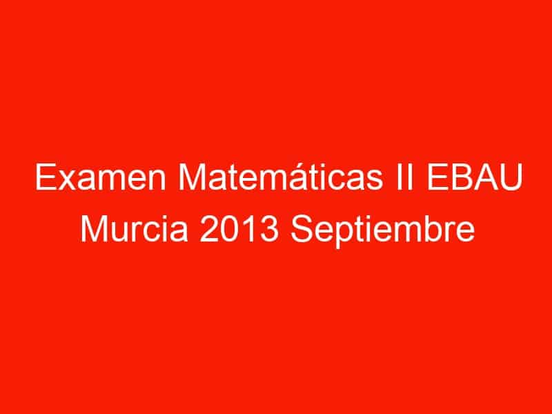 examen matematicas ii ebau murcia 2013 septiembre 3583