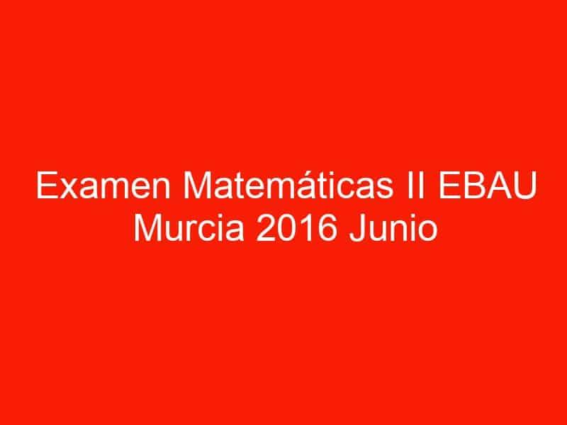 examen matematicas ii ebau murcia 2016 junio 3551