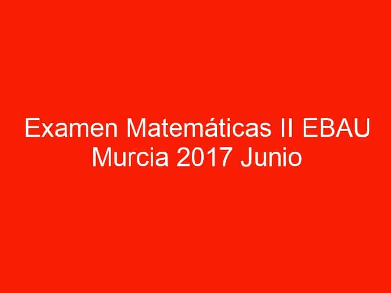 examen matematicas ii ebau murcia 2017 junio 3553