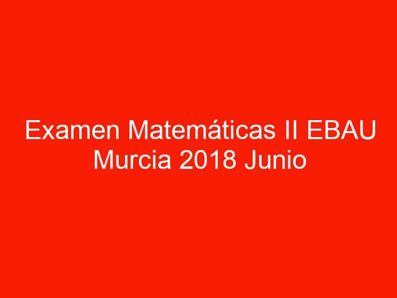 examen matematicas ii ebau murcia 2018 junio 3555