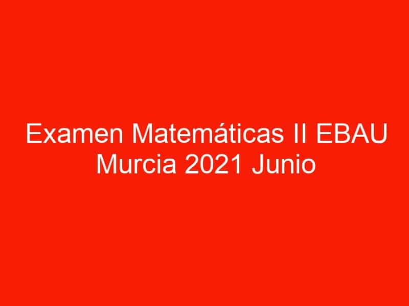 examen matematicas ii ebau murcia 2021 junio 3561