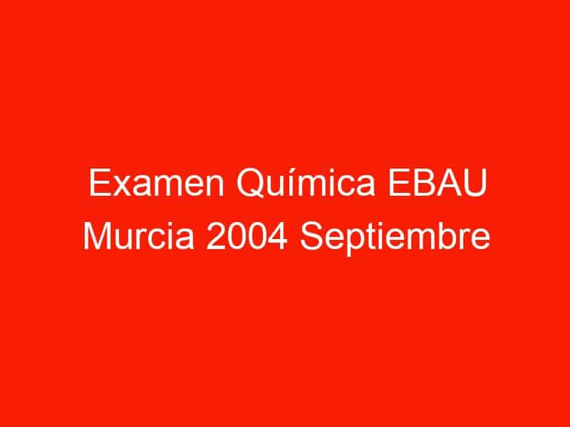 examen quimica ebau murcia 2004 septiembre 3793