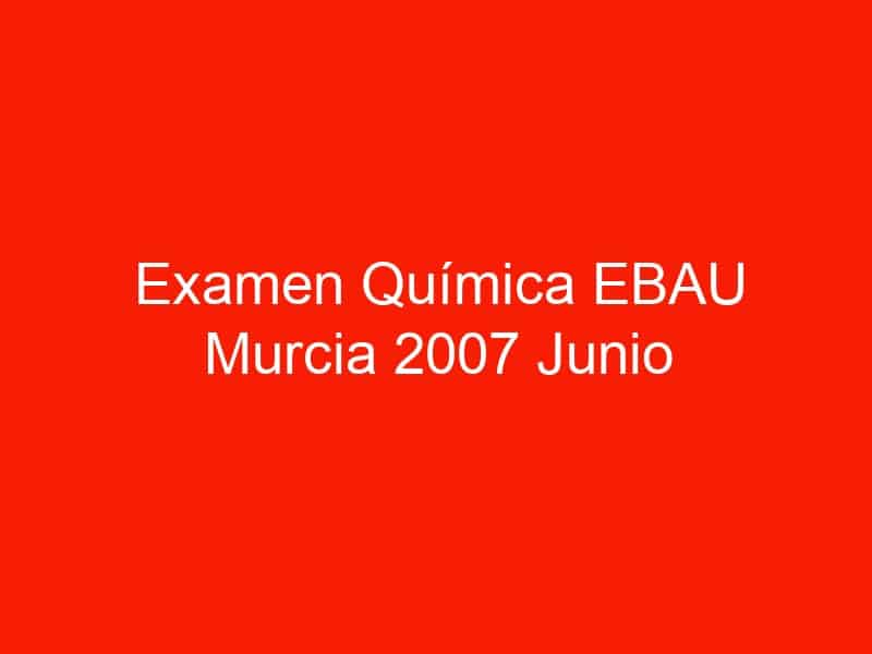 examen quimica ebau murcia 2007 junio 3761