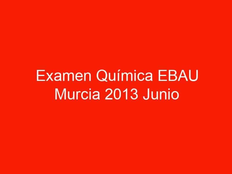 examen quimica ebau murcia 2013 junio 3773